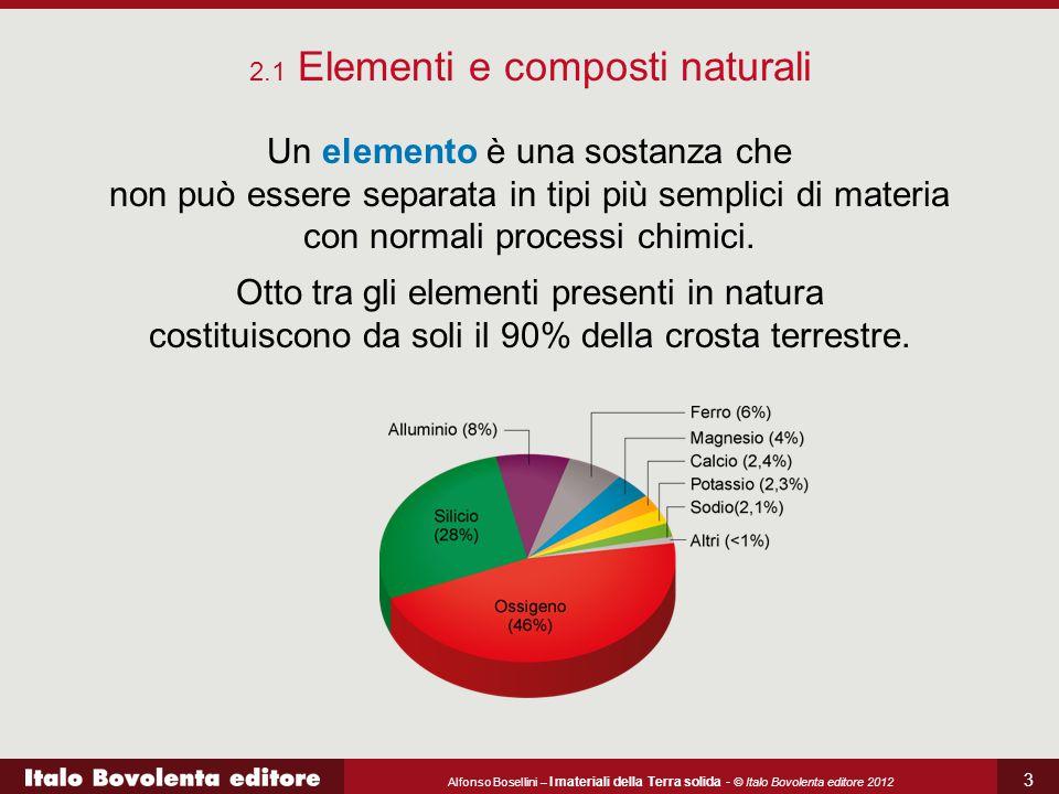 Alfonso Bosellini – I materiali della Terra solida - © Italo Bovolenta editore 2012 3 Un elemento è una sostanza che non può essere separata in tipi p