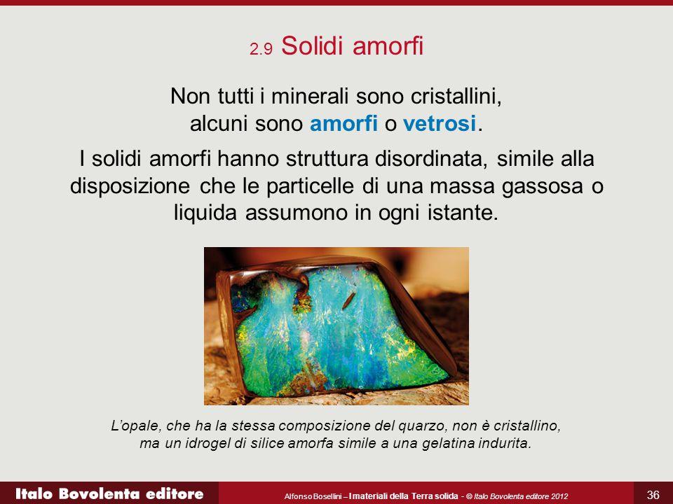 Alfonso Bosellini – I materiali della Terra solida - © Italo Bovolenta editore 2012 36 2.9 Solidi amorfi Non tutti i minerali sono cristallini, alcuni