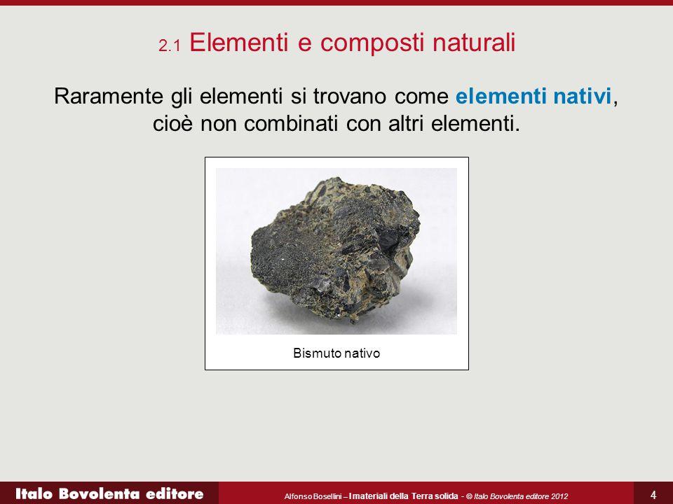 Alfonso Bosellini – I materiali della Terra solida - © Italo Bovolenta editore 2012 4 Raramente gli elementi si trovano come elementi nativi, cioè non