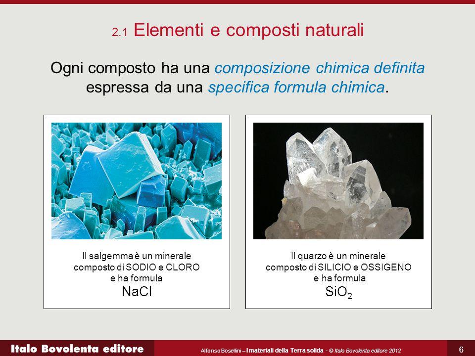 Alfonso Bosellini – I materiali della Terra solida - © Italo Bovolenta editore 2012 6 2.1 Elementi e composti naturali Ogni composto ha una composizio