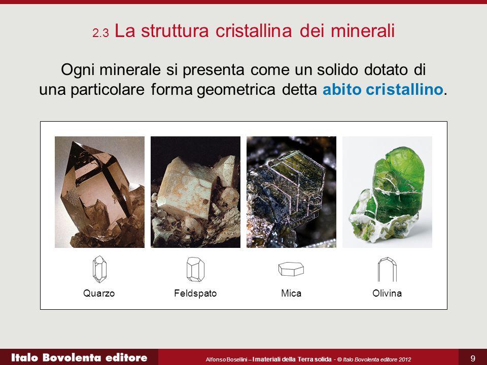 Alfonso Bosellini – I materiali della Terra solida - © Italo Bovolenta editore 2012 9 2.3 La struttura cristallina dei minerali Ogni minerale si prese