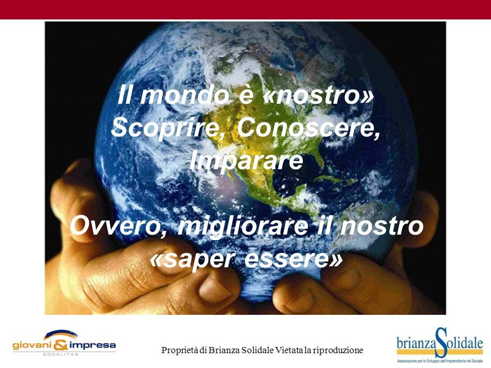 Proprietà di Brianza Solidale Vietata la riproduzione Il mondo è «nostro» Scoprire, Conoscere, Imparare Ovvero, migliorare il nostro «saper essere»