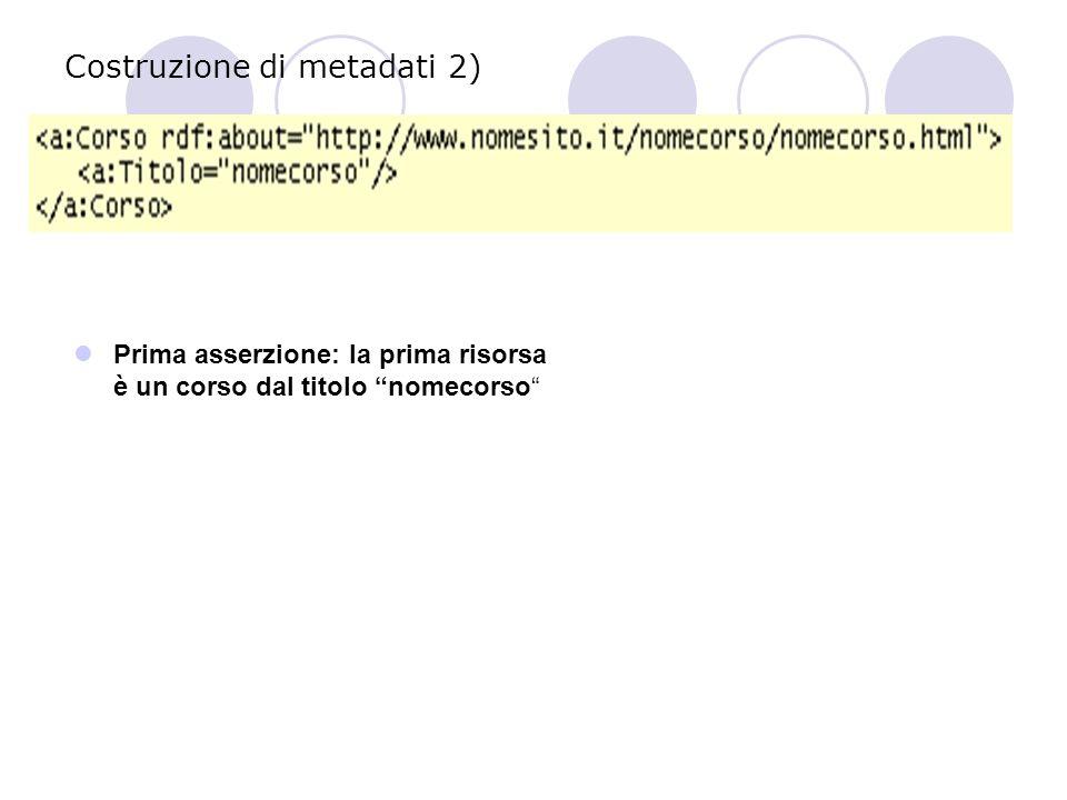 Costruzione di metadati 2) Prima asserzione: la prima risorsa è un corso dal titolo nomecorso