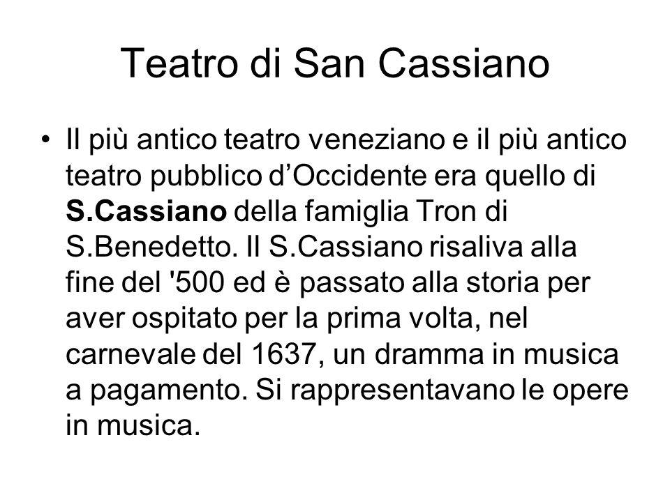 Teatro di San Cassiano Il più antico teatro veneziano e il più antico teatro pubblico d'Occidente era quello di S.Cassiano della famiglia Tron di S.Be