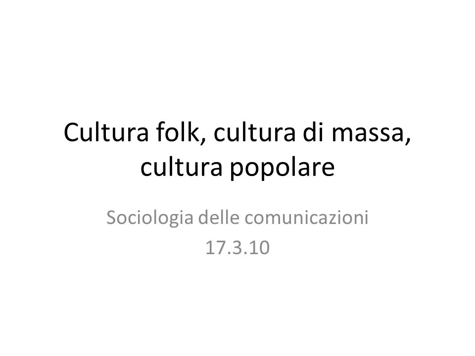 Cultura folk, cultura di massa, cultura popolare Sociologia delle comunicazioni 17.3.10