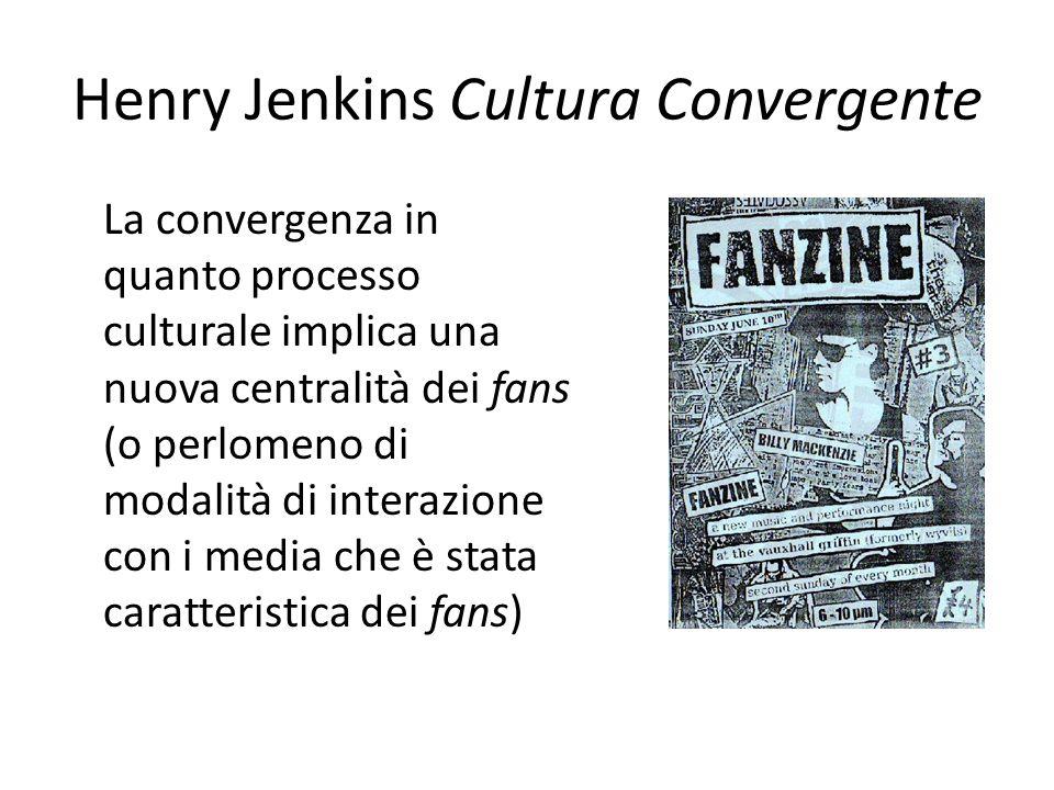 Henry Jenkins Cultura Convergente I fans non sono dei 'cultural dupes' ma costituiscono 'il segmento di pubblico più attivo, che rifiuta di accettare passivamente i contenuti offerti, appellandosi al diritto di piena partecipazione. (Jenkins 2007: 131- 132)