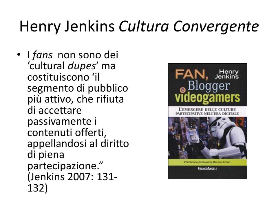 Henry Jenkins Cultura Convergente I fans non sono dei 'cultural dupes' ma costituiscono 'il segmento di pubblico più attivo, che rifiuta di accettare
