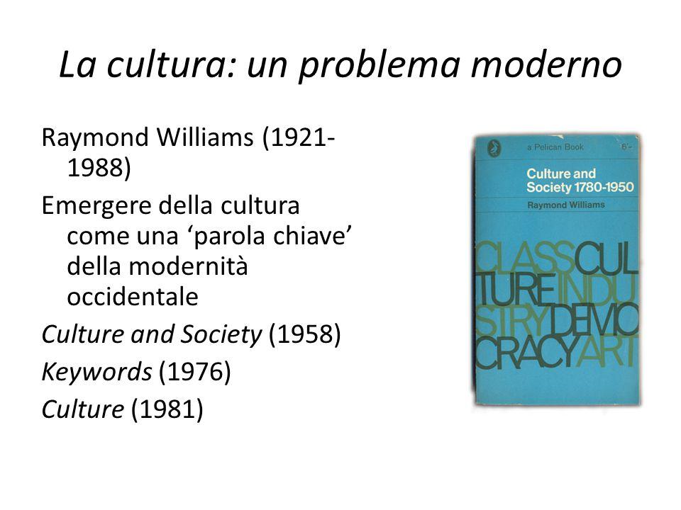 La cultura: un problema moderno Raymond Williams (1921- 1988) Emergere della cultura come una 'parola chiave' della modernità occidentale Culture and