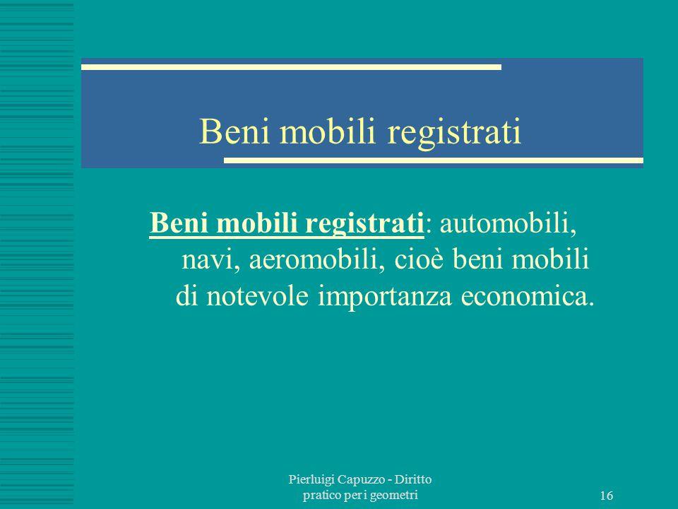Pierluigi Capuzzo - Diritto pratico per i geometri 15 Beni mobili Beni mobili: tutto ciò che non è bene immobile, ovvero che possono essere trasportati da un luogo all'altro senza che se ne alteri la forma e la sostanza.