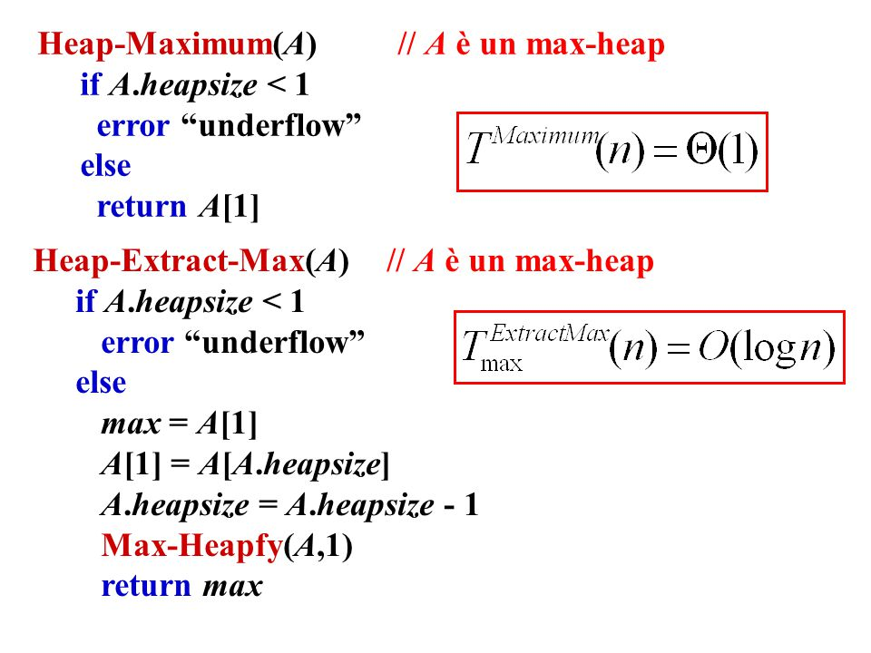 Heap-Maximum(A) // A è un max-heap if A.heapsize < 1 error underflow else return A[1] Heap-Extract-Max(A) // A è un max-heap if A.heapsize < 1 error underflow else max = A[1] A[1] = A[A.heapsize] A.heapsize = A.heapsize - 1 Max-Heapfy(A,1) return max