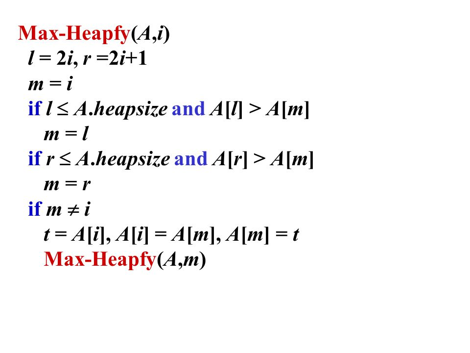 Max-Heapfy(A,i) l = 2i, r =2i+1 m = i if l  A.heapsize and A[l] > A[m] m = l if r  A.heapsize and A[r] > A[m] m = r if m  i t = A[i], A[i] = A[m], A[m] = t Max-Heapfy(A,m)
