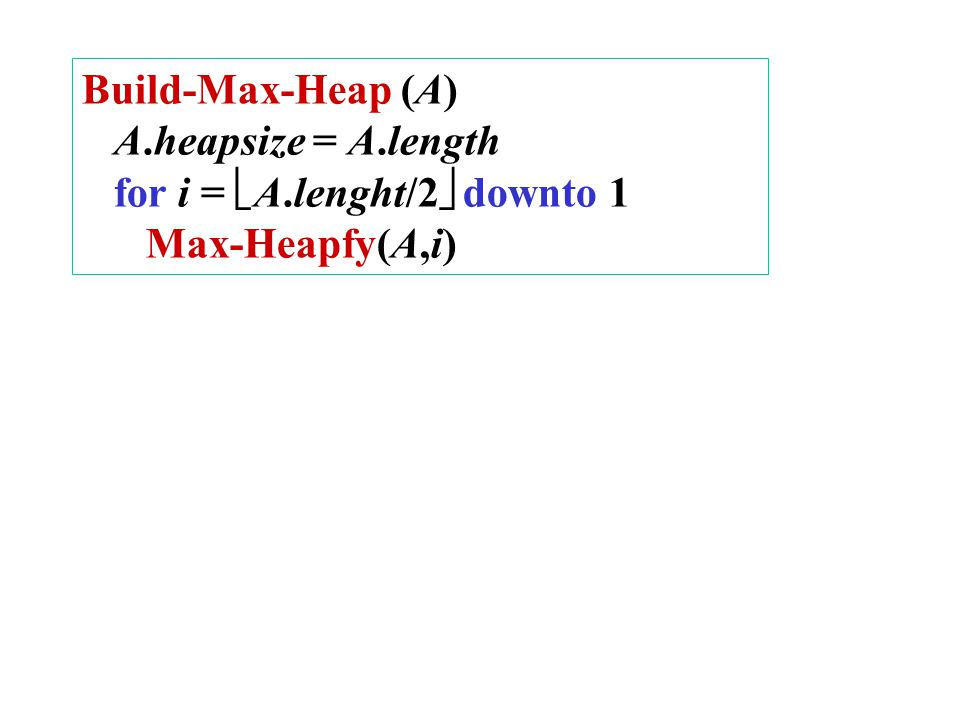 Build-Max-Heap (A) A.heapsize = A.length for i =  A.lenght/2  downto 1 Max-Heapfy(A,i)