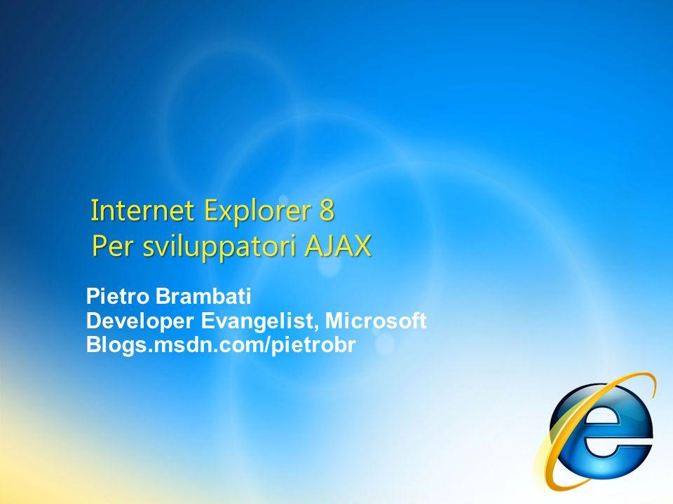 Pietro Brambati Developer Evangelist, Microsoft Blogs.msdn.com/pietrobr Internet Explorer 8 Per sviluppatori AJAX