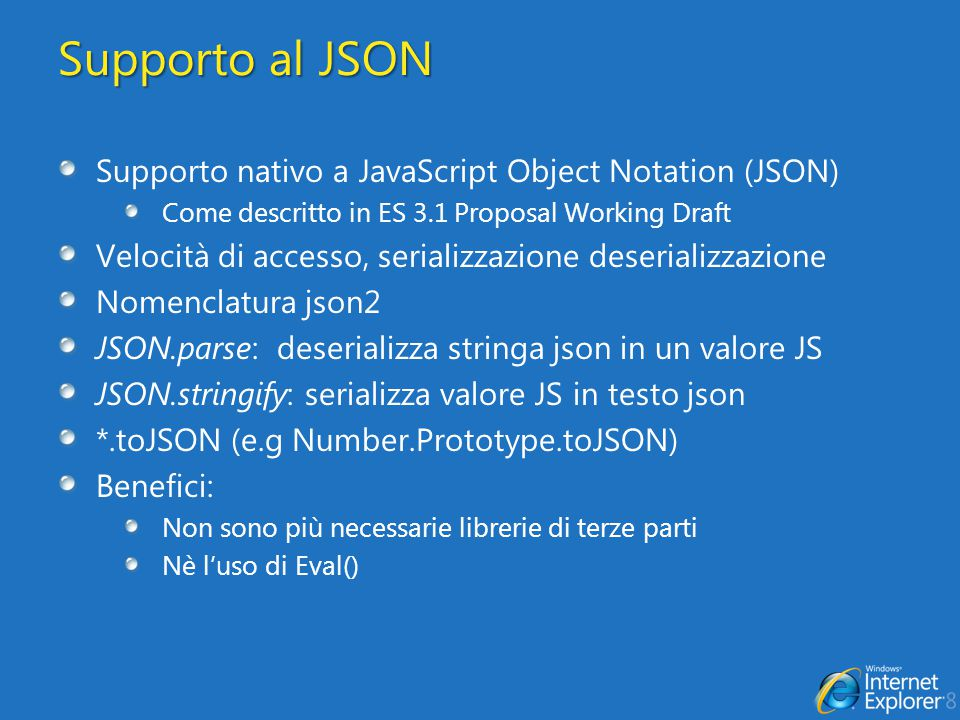 Supporto al JSON Supporto nativo a JavaScript Object Notation (JSON) Come descritto in ES 3.1 Proposal Working Draft Velocità di accesso, serializzazi
