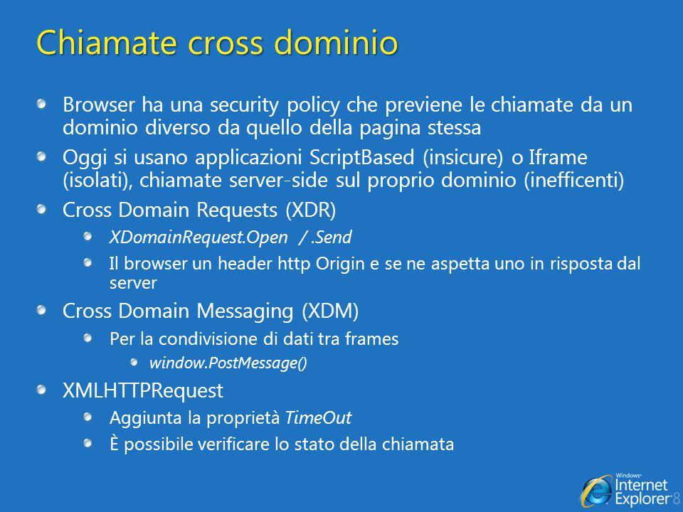Chiamate cross dominio Browser ha una security policy che previene le chiamate da un dominio diverso da quello della pagina stessa Oggi si usano applicazioni ScriptBased (insicure) o Iframe (isolati), chiamate server-side sul proprio dominio (inefficenti) Cross Domain Requests (XDR) XDomainRequest.Open /.Send Il browser un header http Origin e se ne aspetta uno in risposta dal server Cross Domain Messaging (XDM) Per la condivisione di dati tra frames window.PostMessage() XMLHTTPRequest Aggiunta la proprietà TimeOut È possibile verificare lo stato della chiamata