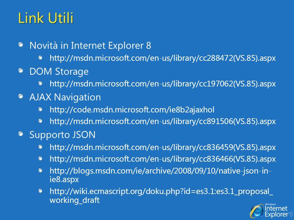 Link Utili Novità in Internet Explorer 8 http://msdn.microsoft.com/en-us/library/cc288472(VS.85).aspx DOM Storage http://msdn.microsoft.com/en-us/library/cc197062(VS.85).aspx AJAX Navigation http://code.msdn.microsoft.com/ie8b2ajaxhol http://msdn.microsoft.com/en-us/library/cc891506(VS.85).aspx Supporto JSON http://msdn.microsoft.com/en-us/library/cc836459(VS.85).aspx http://msdn.microsoft.com/en-us/library/cc836466(VS.85).aspx http://blogs.msdn.com/ie/archive/2008/09/10/native-json-in- ie8.aspx http://wiki.ecmascript.org/doku.php id=es3.1:es3.1_proposal_ working_draft