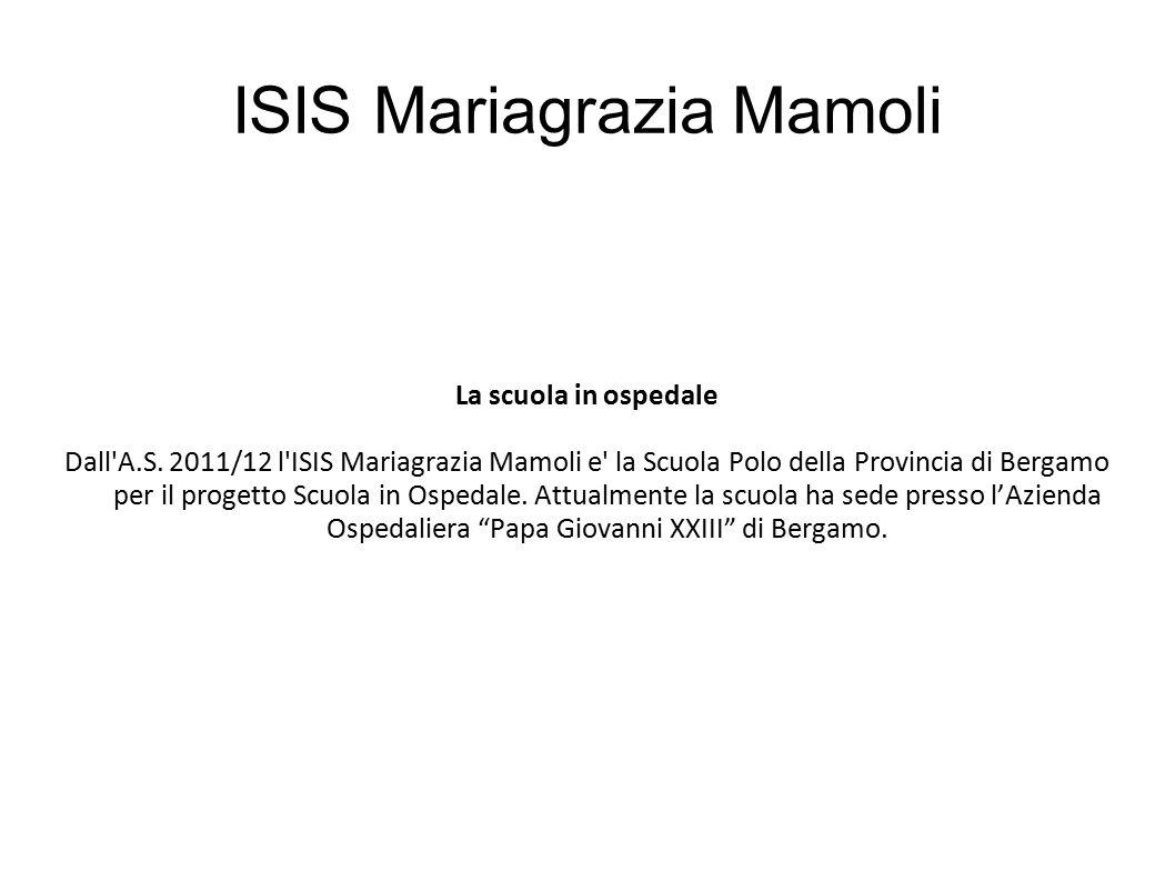 ISIS Mariagrazia Mamoli La scuola in ospedale Dall'A.S. 2011/12 l'ISIS Mariagrazia Mamoli e' la Scuola Polo della Provincia di Bergamo per il progetto