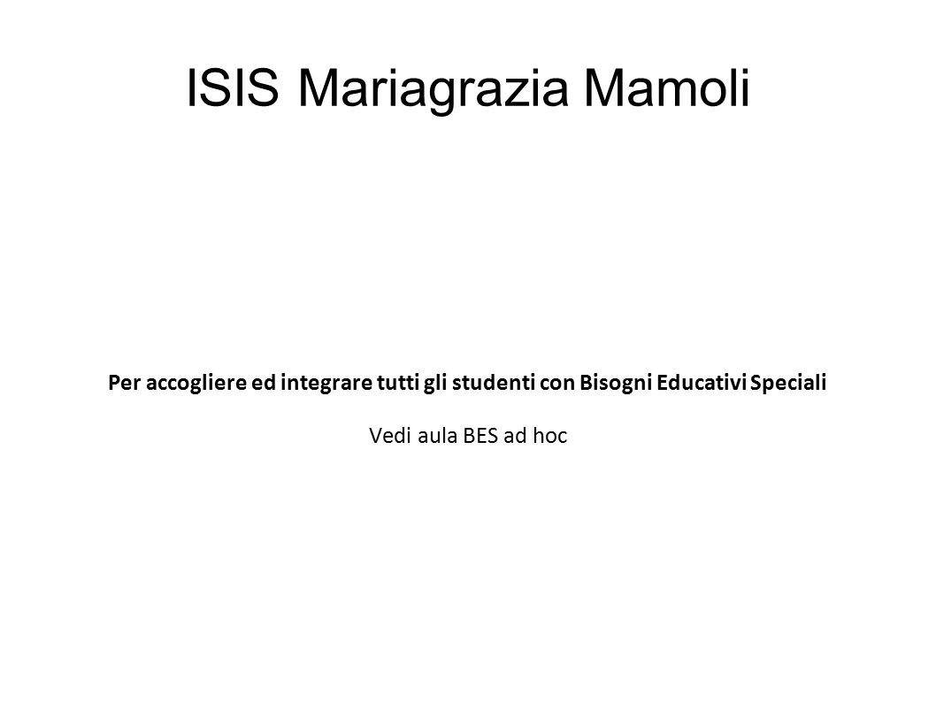 ISIS Mariagrazia Mamoli Per accogliere ed integrare tutti gli studenti con Bisogni Educativi Speciali Vedi aula BES ad hoc