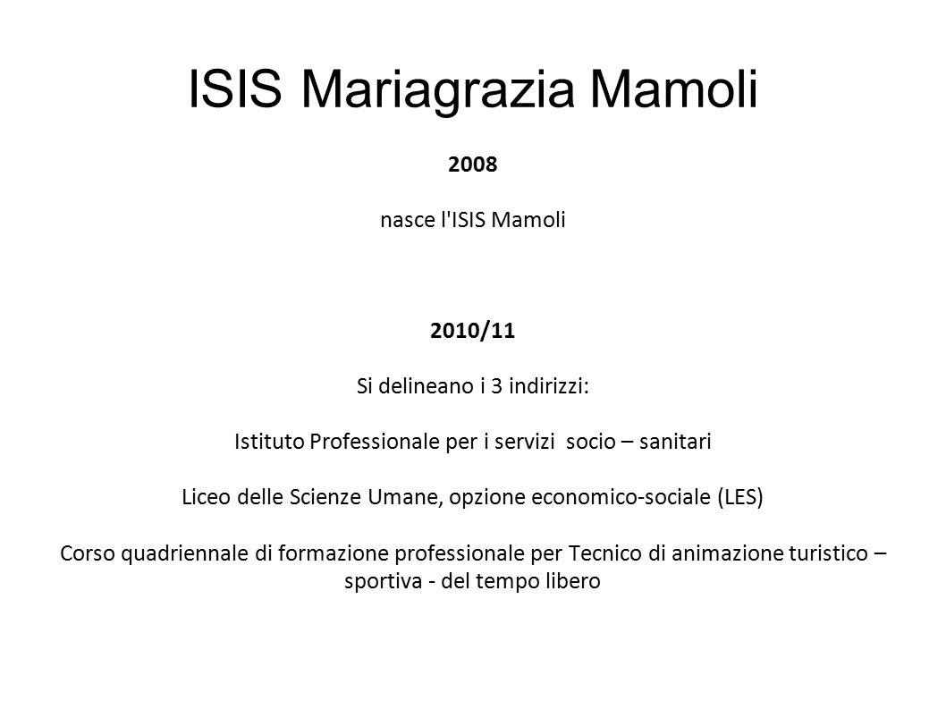 ISIS Mariagrazia Mamoli 2008 nasce l'ISIS Mamoli 2010/11 Si delineano i 3 indirizzi: Istituto Professionale per i servizi socio – sanitari Liceo delle