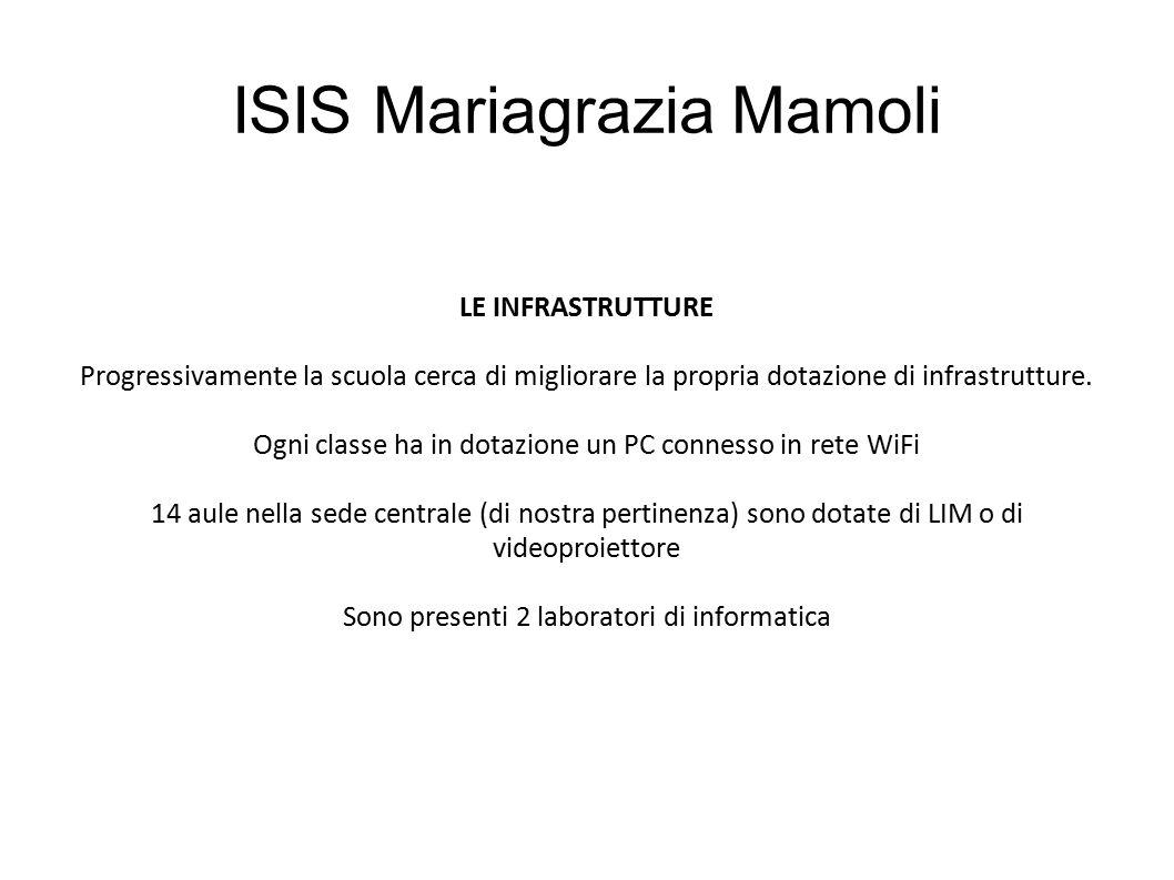 ISIS Mariagrazia Mamoli LE INFRASTRUTTURE Progressivamente la scuola cerca di migliorare la propria dotazione di infrastrutture. Ogni classe ha in dot