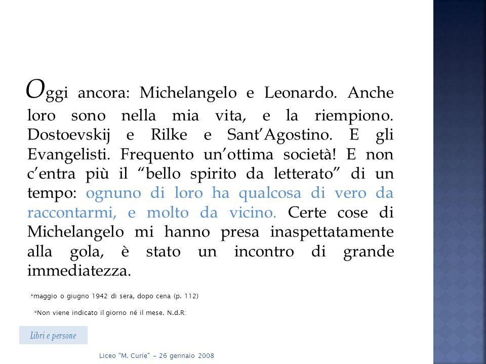 O ggi ancora: Michelangelo e Leonardo. Anche loro sono nella mia vita, e la riempiono. Dostoevskij e Rilke e Sant'Agostino. E gli Evangelisti. Frequen