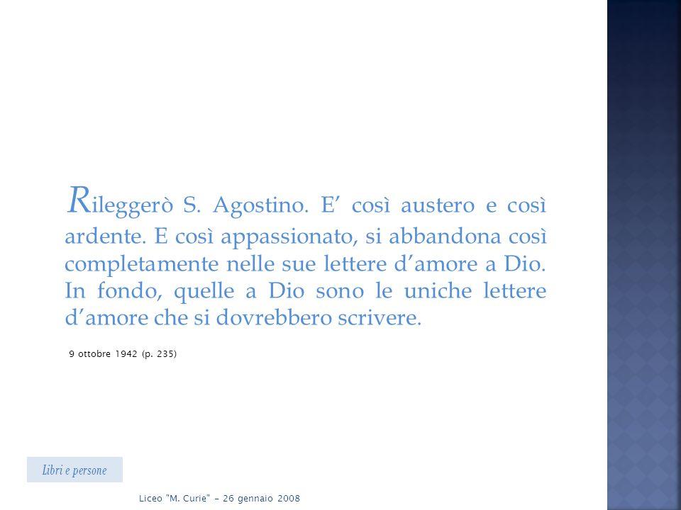 R ileggerò S. Agostino. E' così austero e così ardente. E così appassionato, si abbandona così completamente nelle sue lettere d'amore a Dio. In fondo