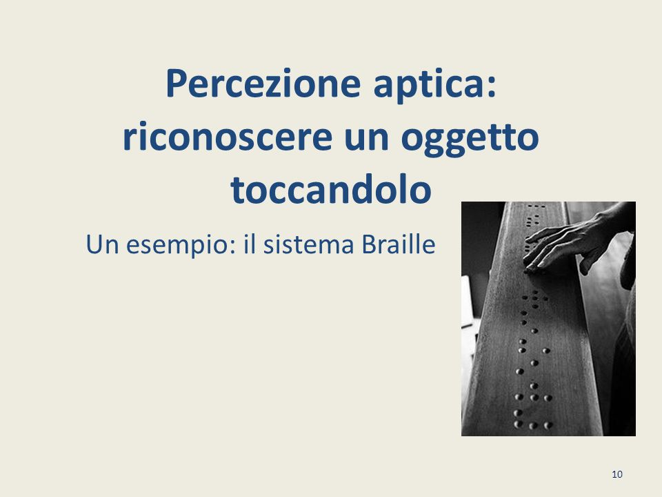 Percezione aptica: riconoscere un oggetto toccandolo Un esempio: il sistema Braille 10