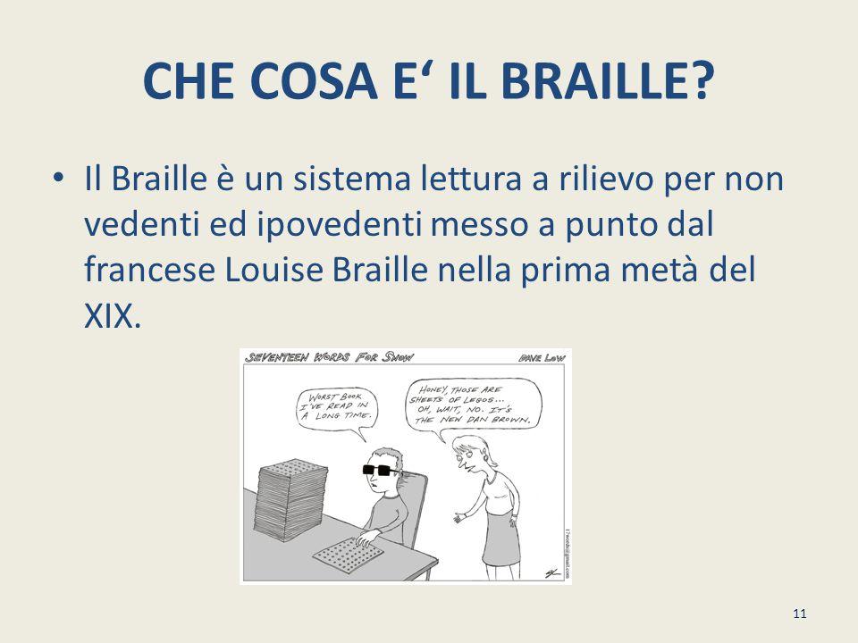 CHE COSA E' IL BRAILLE? Il Braille è un sistema lettura a rilievo per non vedenti ed ipovedenti messo a punto dal francese Louise Braille nella prima