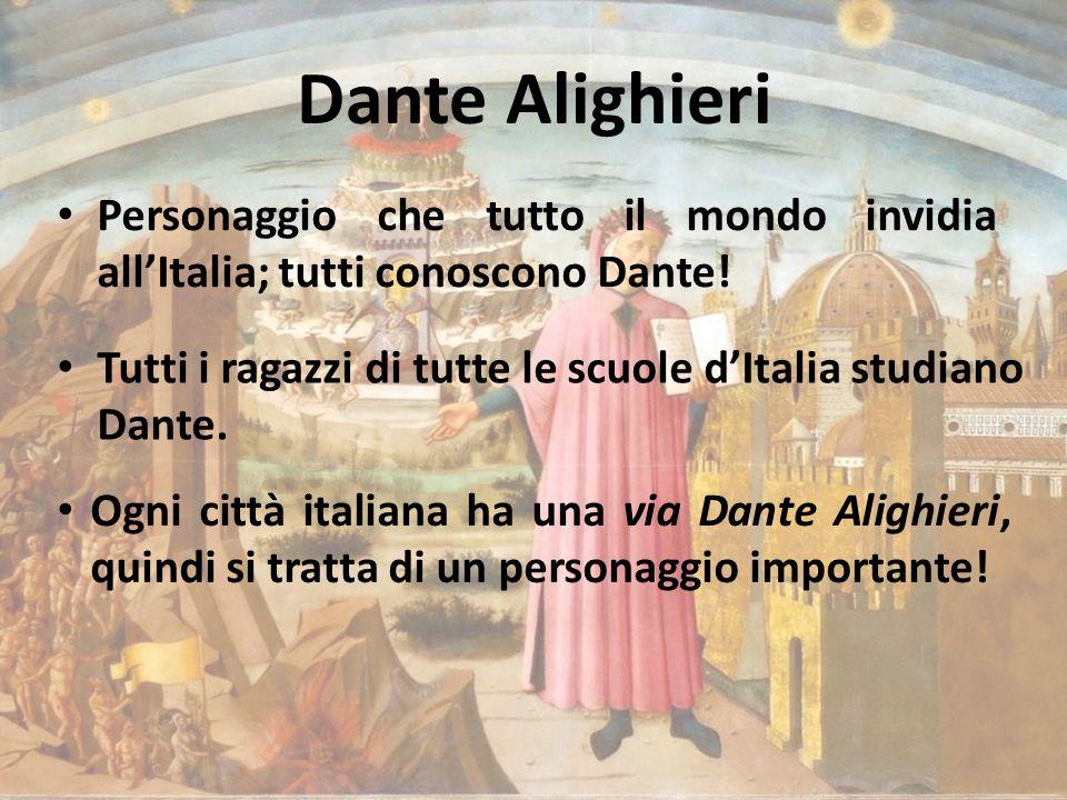 Dante Alighieri Personaggio che tutto il mondo invidia all'Italia; tutti conoscono Dante! Tutti i ragazzi di tutte le scuole d'Italia studiano Dante.