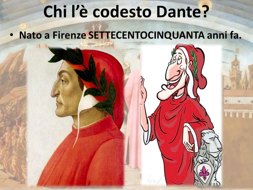 Chi l'è codesto Dante? Nato a Firenze SETTECENTOCINQUANTA anni fa.