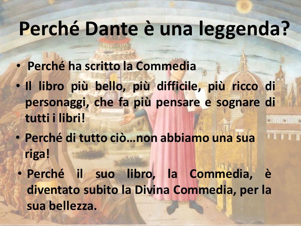 Perché Dante è una leggenda? Perché ha scritto la Commedia Il libro più bello, più difficile, più ricco di personaggi, che fa più pensare e sognare di