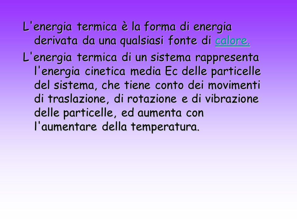L'energia termica è la forma di energia derivata da una qualsiasi fonte di calore. calore. L'energia termica di un sistema rappresenta l'energia cinet