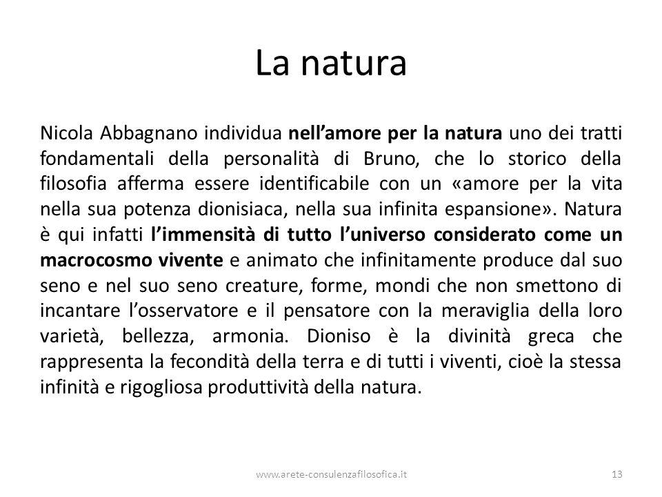 La natura Nicola Abbagnano individua nell'amore per la natura uno dei tratti fondamentali della personalità di Bruno, che lo storico della filosofia afferma essere identificabile con un «amore per la vita nella sua potenza dionisiaca, nella sua infinita espansione».