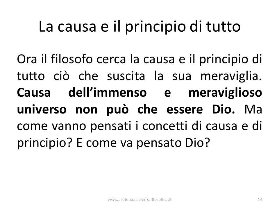 La causa e il principio di tutto Ora il filosofo cerca la causa e il principio di tutto ciò che suscita la sua meraviglia.
