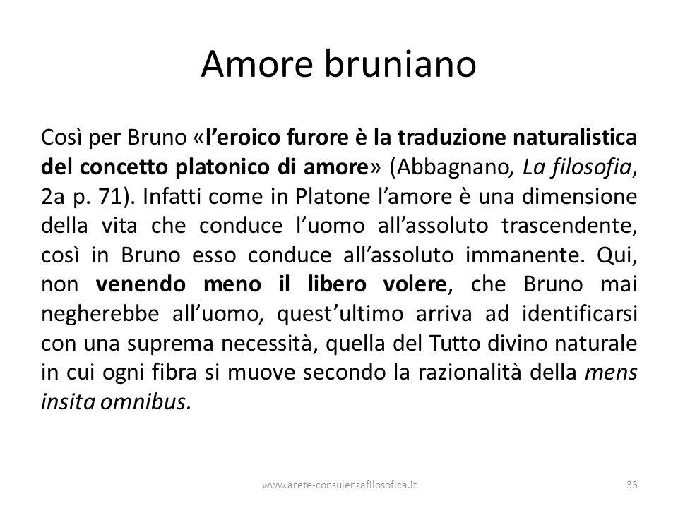 Amore bruniano Così per Bruno «l'eroico furore è la traduzione naturalistica del concetto platonico di amore» (Abbagnano, La filosofia, 2a p.