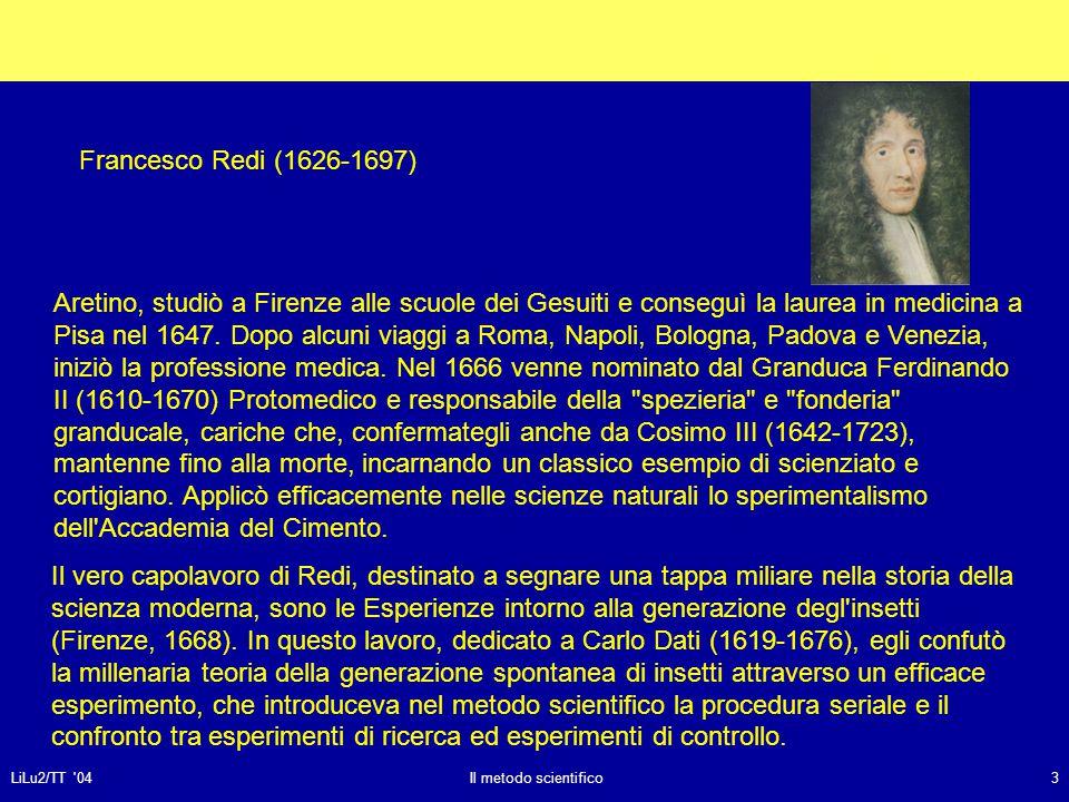 LiLu2/TT 04Il metodo scientifico3 Il vero capolavoro di Redi, destinato a segnare una tappa miliare nella storia della scienza moderna, sono le Esperienze intorno alla generazione degl insetti (Firenze, 1668).