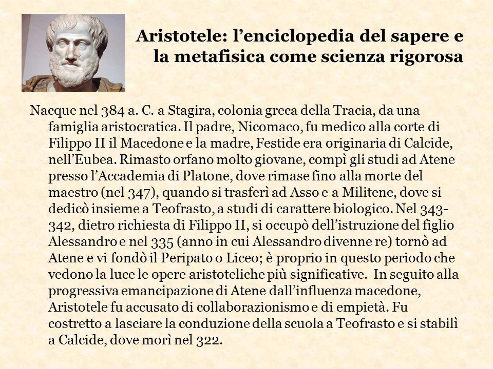 Aristotele: l'enciclopedia del sapere e la metafisica come scienza rigorosa Nacque nel 384 a. C. a Stagira, colonia greca della Tracia, da una famigli