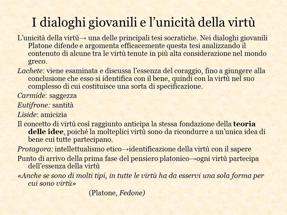 I dialoghi giovanili e l'unicità della virtù L'unicità della virtù → una delle principali tesi socratiche. Nei dialoghi giovanili Platone difende e ar