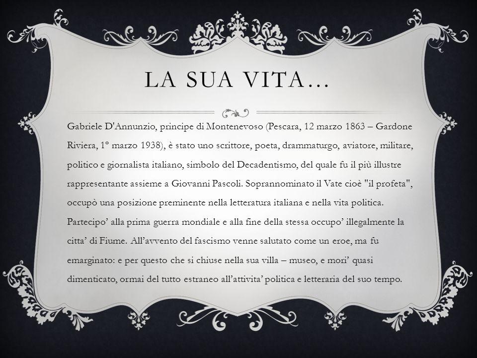 LA SUA VITA… Gabriele D'Annunzio, principe di Montenevoso (Pescara, 12 marzo 1863 – Gardone Riviera, 1º marzo 1938), è stato uno scrittore, poeta, dra