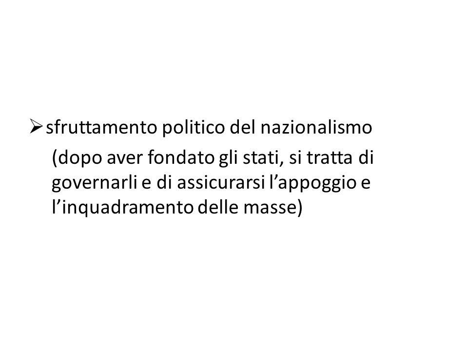  sfruttamento politico del nazionalismo (dopo aver fondato gli stati, si tratta di governarli e di assicurarsi l'appoggio e l'inquadramento delle mas