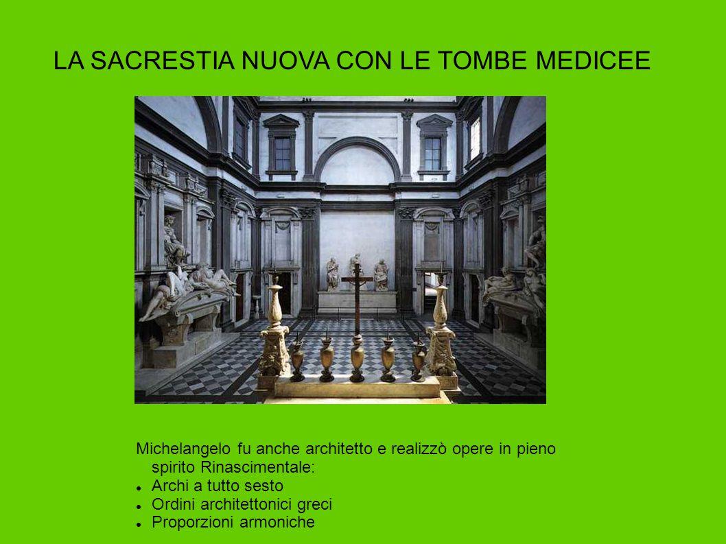 LA SACRESTIA NUOVA CON LE TOMBE MEDICEE Michelangelo fu anche architetto e realizzò opere in pieno spirito Rinascimentale: Archi a tutto sesto Ordini
