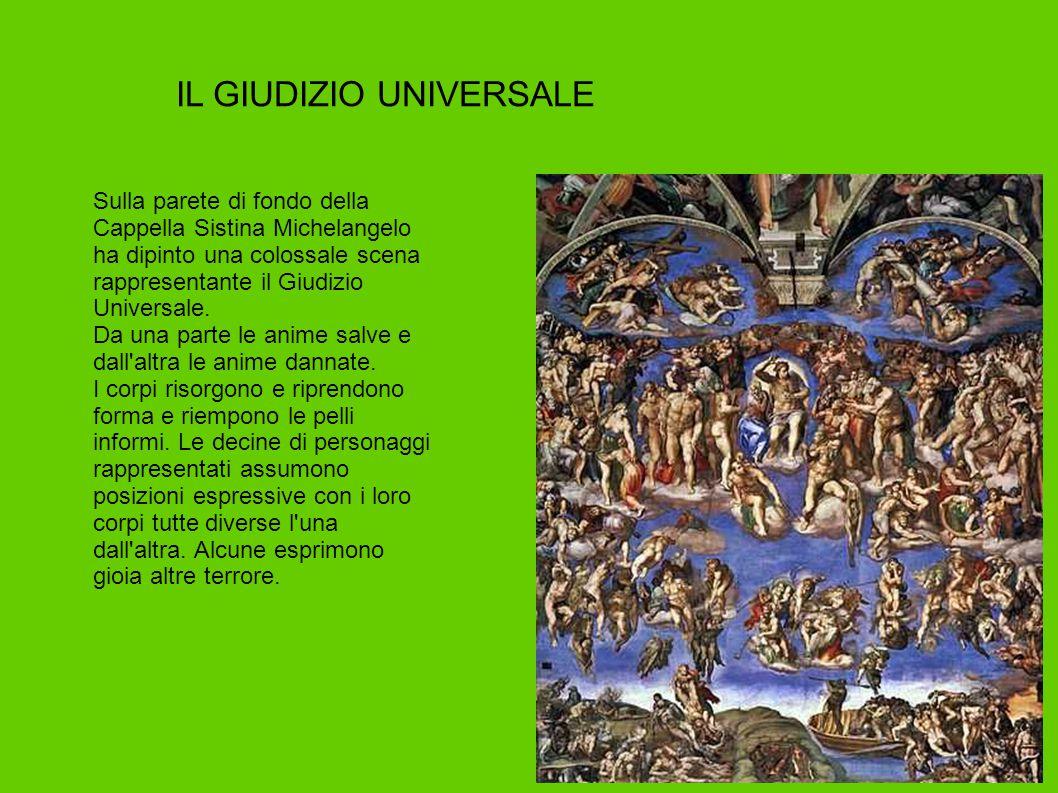 IL GIUDIZIO UNIVERSALE Sulla parete di fondo della Cappella Sistina Michelangelo ha dipinto una colossale scena rappresentante il Giudizio Universale.