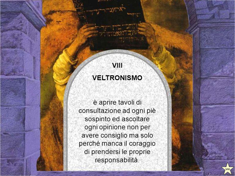VII VELTRONISMO è l'ultima piaga della nazione, l'antica arte del compromesso che si evolve e compie il capolavoro: decide e prende posizione senza prendere posizione, senza esporsi e senza rischiare le critiche.