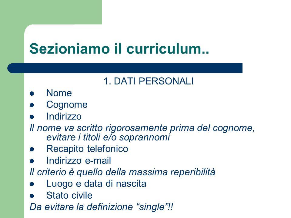 Sezioniamo il curriculum.. 1. DATI PERSONALI Nome Cognome Indirizzo Il nome va scritto rigorosamente prima del cognome, evitare i titoli e/o soprannom