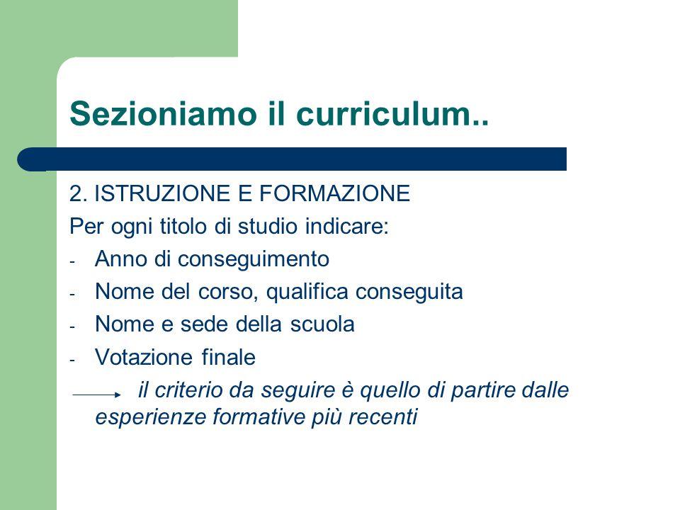 Sezioniamo il curriculum.. 2. ISTRUZIONE E FORMAZIONE Per ogni titolo di studio indicare: - Anno di conseguimento - Nome del corso, qualifica consegui
