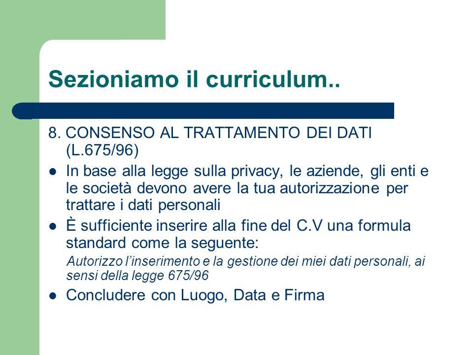 Sezioniamo il curriculum.. 8. CONSENSO AL TRATTAMENTO DEI DATI (L.675/96) In base alla legge sulla privacy, le aziende, gli enti e le società devono a