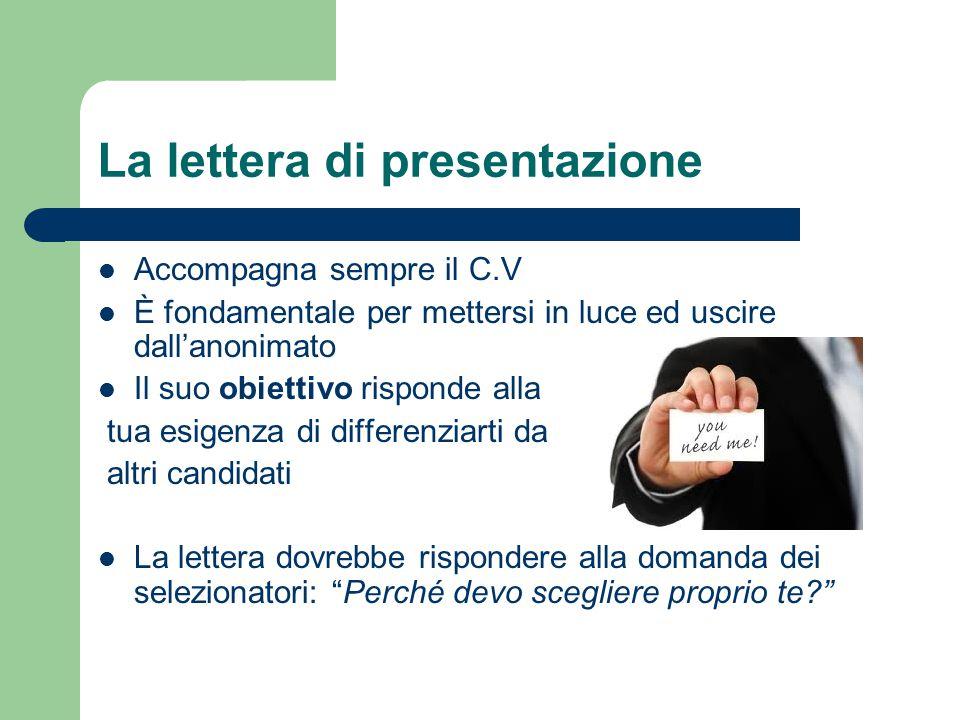 La lettera di presentazione Accompagna sempre il C.V È fondamentale per mettersi in luce ed uscire dall'anonimato Il suo obiettivo risponde alla tua e