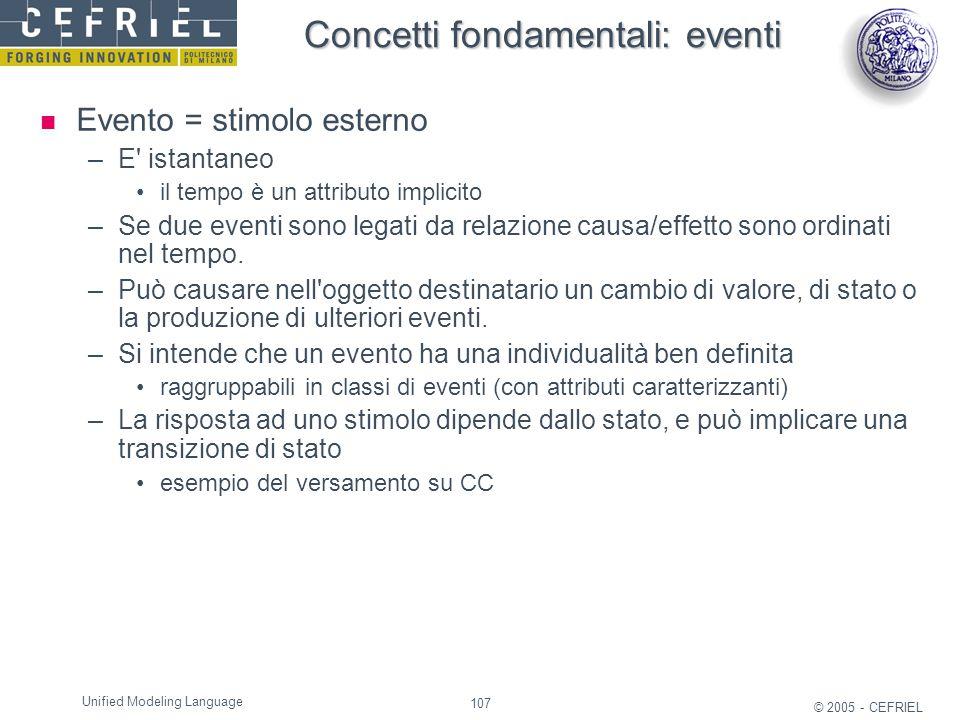 107 © 2005 - CEFRIEL Unified Modeling Language Concetti fondamentali: eventi Evento = stimolo esterno –E' istantaneo il tempo è un attributo implicito