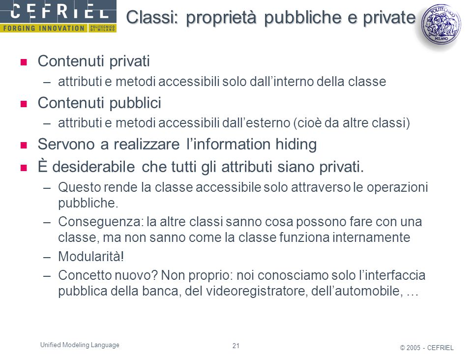 21 © 2005 - CEFRIEL Unified Modeling Language Classi: proprietà pubbliche e private Contenuti privati –attributi e metodi accessibili solo dall'intern