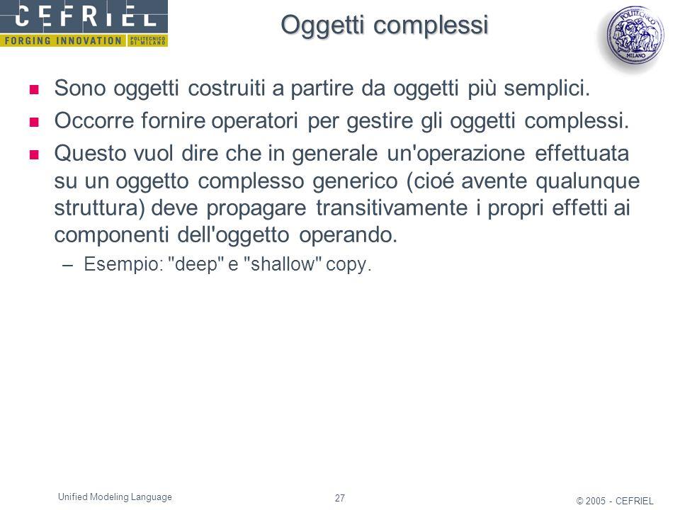 27 © 2005 - CEFRIEL Unified Modeling Language Oggetti complessi Sono oggetti costruiti a partire da oggetti più semplici. Occorre fornire operatori pe